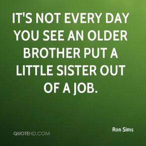Ron Sims  - It's not every day you see an older brother put a little sister out of a job.