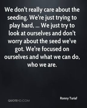 Ronny Turiaf  - We don't really care about the seeding. We're just trying to play hard, ... We just try to look at ourselves and don't worry about the seed we've got. We're focused on ourselves and what we can do, who we are.