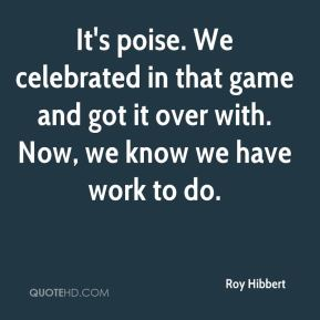 Roy Hibbert  - It's poise. We celebrated in that game and got it over with. Now, we know we have work to do.