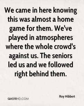 Roy Hibbert  - We came in here knowing this was almost a home game for them. We've played in atmospheres where the whole crowd's against us. The seniors led us and we followed right behind them.