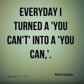 Everyday I turned a 'you can't' into a 'you can,'.