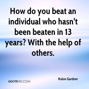 How do you beat an individual who hasn't been beaten in 13 years? With the help of others.