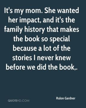 It's my mom. She wanted her impact, and it's the family history that makes the book so special because a lot of the stories I never knew before we did the book.