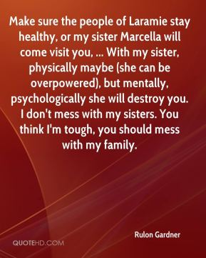 Make sure the people of Laramie stay healthy, or my sister Marcella will come visit you, ... With my sister, physically maybe (she can be overpowered), but mentally, psychologically she will destroy you. I don't mess with my sisters. You think I'm tough, you should mess with my family.