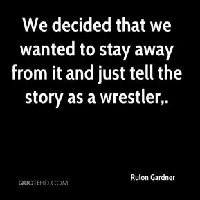 We decided that we wanted to stay away from it and just tell the story as a wrestler.
