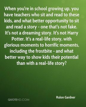 When you're in school growing up, you have teachers who sit and read to these kids, and what better opportunity to sit and read a story - one that's not fake. It's not a dreaming story. It's not Harry Potter. It's a real-life story, with glorious moments to horrific moments, including the frostbite - and what better way to show kids their potential than with a real-life story?