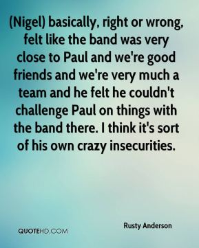 (Nigel) basically, right or wrong, felt like the band was very close to Paul and we're good friends and we're very much a team and he felt he couldn't challenge Paul on things with the band there. I think it's sort of his own crazy insecurities.