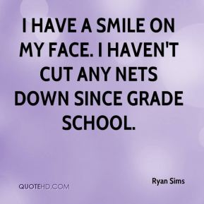 Ryan Sims  - I have a smile on my face. I haven't cut any nets down since grade school.