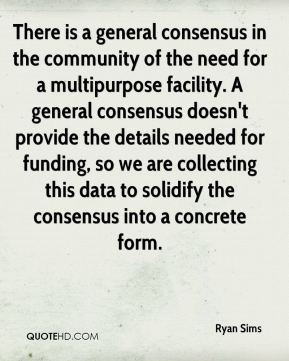 Ryan Sims  - There is a general consensus in the community of the need for a multipurpose facility. A general consensus doesn't provide the details needed for funding, so we are collecting this data to solidify the consensus into a concrete form.