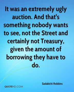 It was an extremely ugly auction. And that's something nobody wants to see, not the Street and certainly not Treasury, given the amount of borrowing they have to do.