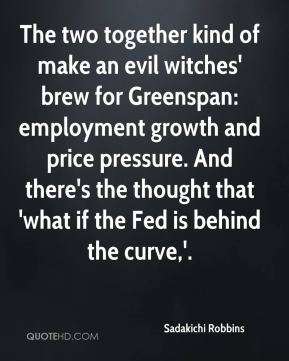 The two together kind of make an evil witches' brew for Greenspan: employment growth and price pressure. And there's the thought that 'what if the Fed is behind the curve,'.