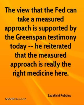 Sadakichi Robbins  - The view that the Fed can take a measured approach is supported by the Greenspan testimony today -- he reiterated that the measured approach is really the right medicine here.