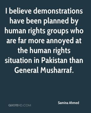 Samina Ahmed  - I believe demonstrations have been planned by human rights groups who are far more annoyed at the human rights situation in Pakistan than General Musharraf.