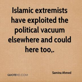 Samina Ahmed  - Islamic extremists have exploited the political vacuum elsewhere and could here too.