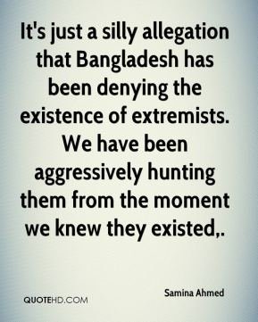 Samina Ahmed  - It's just a silly allegation that Bangladesh has been denying the existence of extremists. We have been aggressively hunting them from the moment we knew they existed.