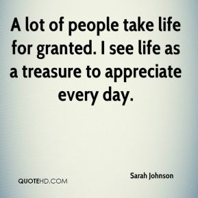 A lot of people take life for granted. I see life as a treasure to appreciate every day.