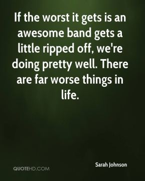 Sarah Johnson  - If the worst it gets is an awesome band gets a little ripped off, we're doing pretty well. There are far worse things in life.
