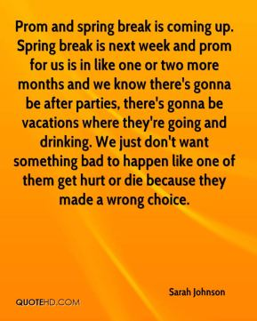 Prom and spring break is coming up. Spring break is next week and prom for us is in like one or two more months and we know there's gonna be after parties, there's gonna be vacations where they're going and drinking. We just don't want something bad to happen like one of them get hurt or die because they made a wrong choice.