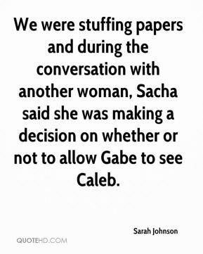 We were stuffing papers and during the conversation with another woman, Sacha said she was making a decision on whether or not to allow Gabe to see Caleb.