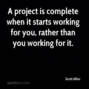 A project is complete when it starts working for you, rather than you working for it.