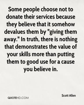 "Scott Allen  - Some people choose not to donate their services because they believe that it somehow devalues them by ""giving them away."" In truth, there is nothing that demonstrates the value of your skills more than putting them to good use for a cause you believe in."