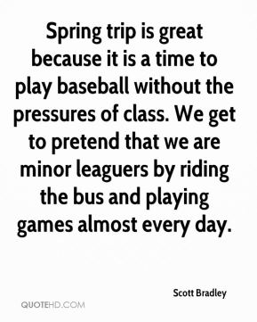 Scott Bradley  - Spring trip is great because it is a time to play baseball without the pressures of class. We get to pretend that we are minor leaguers by riding the bus and playing games almost every day.