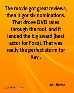 Scott Hettrick  - The movie got great reviews, then it got six nominations. That drove DVD sales through the roof, and it landed the big award (best actor for Foxx). That was really the perfect storm for Ray .