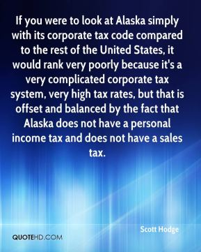 Scott Hodge  - If you were to look at Alaska simply with its corporate tax code compared to the rest of the United States, it would rank very poorly because it's a very complicated corporate tax system, very high tax rates, but that is offset and balanced by the fact that Alaska does not have a personal income tax and does not have a sales tax.