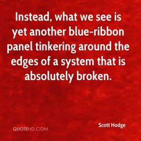 Scott Hodge  - Instead, what we see is yet another blue-ribbon panel tinkering around the edges of a system that is absolutely broken.