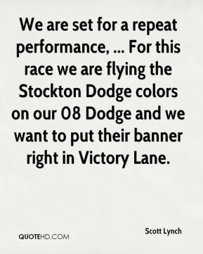 We are set for a repeat performance, ... For this race we are flying the Stockton Dodge colors on our 08 Dodge and we want to put their banner right in Victory Lane.
