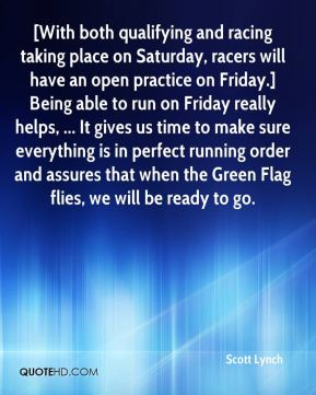 [With both qualifying and racing taking place on Saturday, racers will have an open practice on Friday.] Being able to run on Friday really helps, ... It gives us time to make sure everything is in perfect running order and assures that when the Green Flag flies, we will be ready to go.