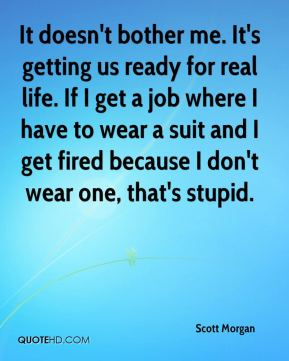 It doesn't bother me. It's getting us ready for real life. If I get a job where I have to wear a suit and I get fired because I don't wear one, that's stupid.