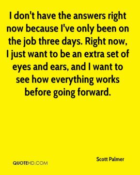 I don't have the answers right now because I've only been on the job three days. Right now, I just want to be an extra set of eyes and ears, and I want to see how everything works before going forward.
