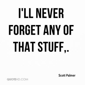 I'll never forget any of that stuff.
