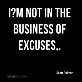 I?m not in the business of excuses.