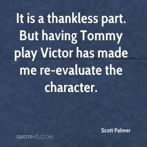 It is a thankless part. But having Tommy play Victor has made me re-evaluate the character.