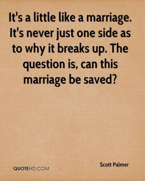 Scott Palmer  - It's a little like a marriage. It's never just one side as to why it breaks up. The question is, can this marriage be saved?