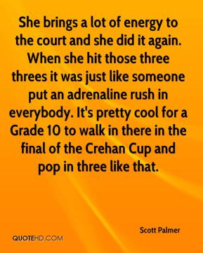 She brings a lot of energy to the court and she did it again. When she hit those three threes it was just like someone put an adrenaline rush in everybody. It's pretty cool for a Grade 10 to walk in there in the final of the Crehan Cup and pop in three like that.