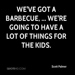 We've got a barbecue, ... We're going to have a lot of things for the kids.