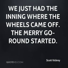 Scott Vickrey  - We just had the inning where the wheels came off. The merry go-round started.