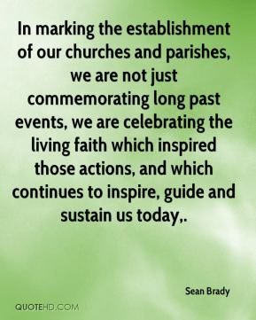 Sean Brady  - In marking the establishment of our churches and parishes, we are not just commemorating long past events, we are celebrating the living faith which inspired those actions, and which continues to inspire, guide and sustain us today.