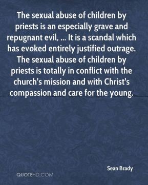 Sean Brady  - The sexual abuse of children by priests is an especially grave and repugnant evil, ... It is a scandal which has evoked entirely justified outrage. The sexual abuse of children by priests is totally in conflict with the church's mission and with Christ's compassion and care for the young.