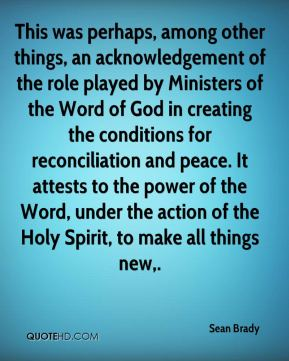 Sean Brady  - This was perhaps, among other things, an acknowledgement of the role played by Ministers of the Word of God in creating the conditions for reconciliation and peace. It attests to the power of the Word, under the action of the Holy Spirit, to make all things new.