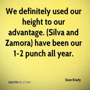 Sean Brady  - We definitely used our height to our advantage. (Silva and Zamora) have been our 1-2 punch all year.