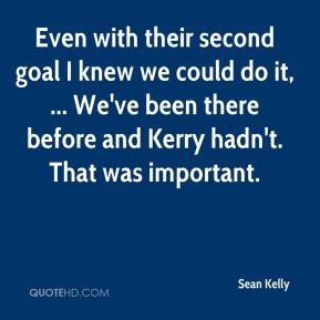 Even with their second goal I knew we could do it, ... We've been there before and Kerry hadn't. That was important.