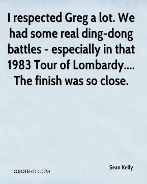I respected Greg a lot. We had some real ding-dong battles - especially in that 1983 Tour of Lombardy.... The finish was so close.