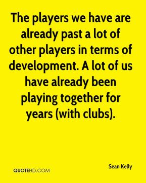 The players we have are already past a lot of other players in terms of development. A lot of us have already been playing together for years (with clubs).
