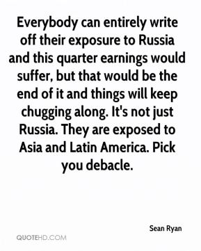 Sean Ryan  - Everybody can entirely write off their exposure to Russia and this quarter earnings would suffer, but that would be the end of it and things will keep chugging along. It's not just Russia. They are exposed to Asia and Latin America. Pick you debacle.