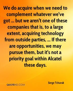 We do acquire when we need to complement whatever we've got ... but we aren't one of these companies that is, to a large extent, acquiring technology from outside parties, ... If there are opportunities, we may pursue them, but it's not a priority goal within Alcatel these days.