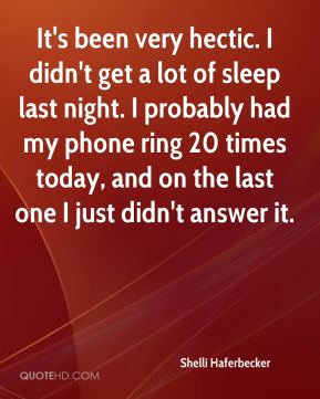 Shelli Haferbecker  - It's been very hectic. I didn't get a lot of sleep last night. I probably had my phone ring 20 times today, and on the last one I just didn't answer it.